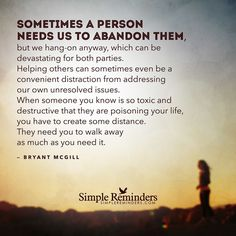 """Sometimes a person needs us to abandon them but we hang-on anyway which can be devastating for both parties. Helping others can sometimes even be a convenient distraction from addressing our own unresolved issues. When someone you know is so toxic and destructive that they are poisoning your life you have to create some distance. They need you to walk away as much as you need it.""  Bryant McGill @BryantMcGill #SimpleReminders #SRN #quote #abandon #letgo #issues #toxic #boundaries…"