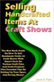 Selling Handcrafted Items At Craft Shows: The Best Book Guide On How To Sell Handmade Crafts At Craft Shows With Smart Facts On Various Craft Fairs And Craft Products Plus Essential Tips On Setting Up Your Space And Saving Money!