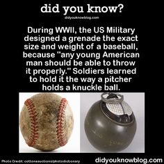 "did you know? During WWII, the US Military designed a grenade the exact size and weight of a baseball, because ""any young American man should be able to throw it properly."" Soldiers learned to hold it the way a pitcher holds a knuckle ball."