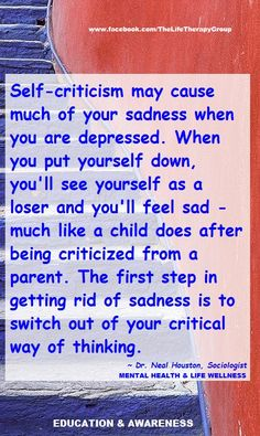 Self-criticism may cause much of your sadness when you are depressed.~ Dr. Neal Houston, Sociologist (Mental Health & Life Wellness)