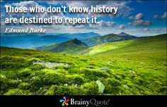 Those who don't know history are destined to repeat it. - Edmund Burke - BrainyQuote
