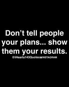 Don't tell people your plans...show them your results.