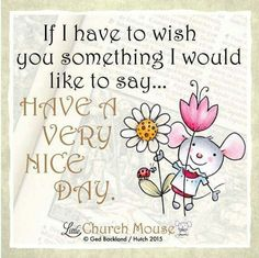 ✥✥✥ If I have to wish you something I would say...Have A Very Nice Day. Amen...Little Church Mouse 10 Dec. 2015 ✥✥✥
