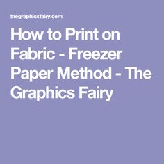 How to Print on Fabric - Freezer Paper Method - The Graphics Fairy