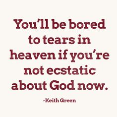 You'll be bored to tears in heaven if you're not ecstatic about God now -Keith Green Bible Verses Quotes, Faith Quotes, Me Quotes, Scriptures, Qoutes, Keith Green, Tears In Heaven, Heaven Quotes, Healing Words