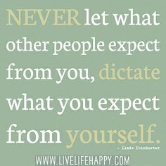 Never let what other people expect from you, dictate what you expect from yourself. -Linda Poindexter by deeplifequotes, via Flickr