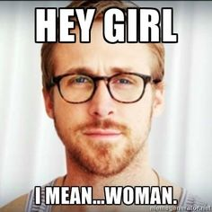 Hey Girl.....I Mean Woman.