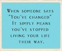 "When someone says ""you've changed"" it simply means you've stopped living your life their way."