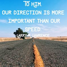 """""""To Him, our direction is more important than our speed."""" Larry R. Lawrence 