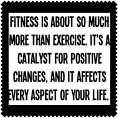 Fitness is about so much more than exercise. It's a catalyst for positive changes, and it affects every aspect of your life. #truth