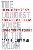 The loudest voice in the room : how the brilliant, bombastic Roger Ailes built Fox News--and divided a country by Gabriel Sherman