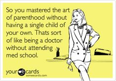 So you mastered the art of parenthood without having a single child of your own. Thats sort of like being a doctor without attending med school.