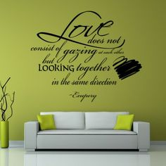Love Does Not Consist Of Gazing At Each Other But looking together in the same direction.