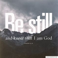 """Be still, and know that I am God! I am exalted among the nations, I am exalted in the earth."" -Psalm 46:10 (NRSV) i love this"