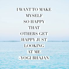 I want to make myself so happy that others get happy just looking at me. Yogi Bhajan quote on happiness.