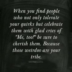 """When you find people who not only tolerate your quirks, but celebrate them with glad cries of """"Me too"""", cherish them. Those weirdos are your tribe. (My tribe. Great Quotes, Quotes To Live By, Me Quotes, Funny Quotes, Inspirational Quotes, Motivational Quotes, Tribe Quotes, Daily Quotes, Soul Sister Quotes"""