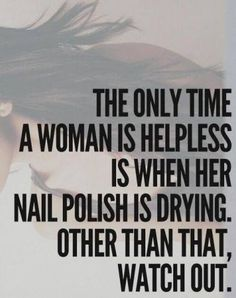 The only time a woman is helpless is when her nail polish is drying. Other than that, watch out.