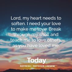 Lord, my heart needs to soften. I need your love to make me love. Break through my shell and teach me to love others, as you have loved me.
