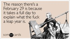 Funny Seasonal Ecard: The reason there's a February 29 is because it takes a full day to explain what the fuck a leap year is. Leap Year Quotes, Leap Year Babies, Leap Year Birthday, Happy Birthday, Happy Leap Day, Say That Again, Sarcasm Humor, Have A Laugh, E Cards