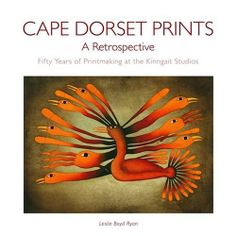 """""""Cape Dorset Prints: A Retrospective: Fifty Years of Printmaking at the Kinngait Studios"""" by Leslie Boyd Ryan (2007)"""