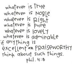 Phillipians think about such things. Quotable Quotes, Bible Quotes, Me Quotes, Friend Quotes, Famous Quotes, Happy Quotes, Favorite Bible Verses, Favorite Quotes, Love Words