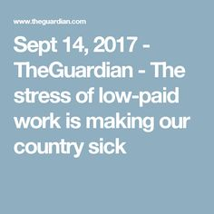 Sept 14, 2017 - TheGuardian - The stress of low-paid work is making our country sick