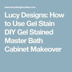 Lucy Designs: How to Use Gel Stain DIY Gel Stained Master Bath Cabinet Makeover