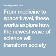 From medicine to space travel, these works explore how the newest wave of science will transform society