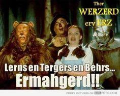 "Ermahgerd The Wizard of Oz - Funny joke -- Ermahgerd girl as Dorothy: ""Ther Werzerd erv Erz"""