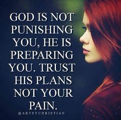 Prayer quotes:God is not punishing you, he us preparing you. Trust his plans not your pain.