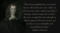 """""""Had it been published by a voice from heaven, that twelve poor men, taken out of boats and creeks, without any help of learning, should conquer the world to the cross, it might have been thought an illusion against all reason of men; yet we know it was undertaken and accomplished by them."""" ―Stephen Charnock"""