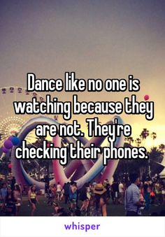 Dance like no one is watching because they are not. They're checking their phones.