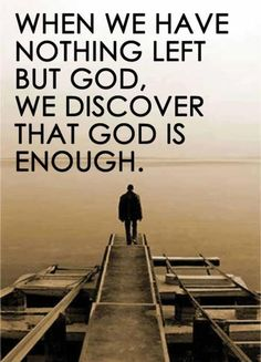 Very true. When everything has been taken away--your path has not gone as planned, maybe people didn't turn out to be who you thought they were, or your health plummets-- it may seem like one rainstorm after another. God wants to know if all we have left is Him, do we view Him as enough?