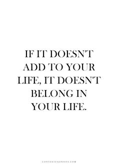 If it doesn't add to your life, it doesn't belong in your life. #wisdom #affirmations