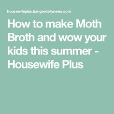 How to make Moth Broth and wow your kids this summer - Housewife Plus