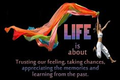 """"""" Life is about trusting your feelings, taking chances, appreciating the memories, and learning from the past. """" ~Author Unknown  http://excellentquotations.com/quote-by-id?qid=77580 http://excellentquotations.com/quotes-by-keywords?kw=Life"""