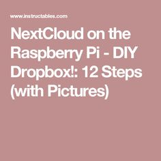 NextCloud on the Raspberry Pi - DIY Dropbox!: 12 Steps (with Pictures)