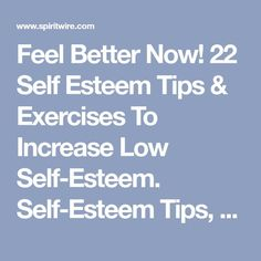 Feel Better Now! 22 Self Esteem Tips & Exercises To Increase Low Self-Esteem. Self-Esteem Tips, Workshops and Resources. Tips & activities for building self esteem, self confidence, self worth & self love.