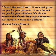 Treat the earth well: It was not given to you by your parents. It was loaned to you by your children. We do not inherit the earth from our ancestors, and borrow it from our children. ~ Native American Proverb
