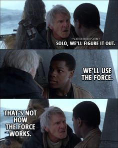 Quote from Star Wars: The Force Awakens (2015) -  Finn: Solo, we'll figure it out. We'll use the Force. Han Solo: That's not how the Force works. #StarWars #Quotes