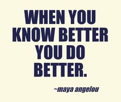 """When you know better you do better.""  ― Maya Angelou"