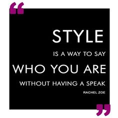 """""""Style is a way to say who you are without having a speak."""""""