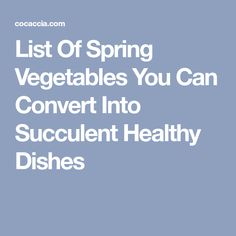 List Of Spring Vegetables You Can Convert Into Succulent Healthy Dishes