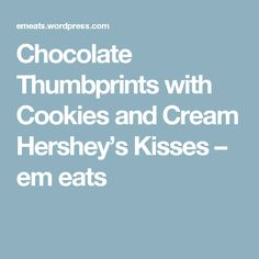 Chocolate Thumbprints with Cookies and Cream Hershey's Kisses – em eats