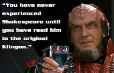 """Star Trek Quote: """"You have never experienced Shakespeare until you have read him in the original Klingon. Klingon Empire, Star Trek Klingon, Star Wars Boba Fett, Star Wars Clone Wars, Star Trek Jokes, Star Trek Original Series, Star Trek Characters, Star Trek Voyager, Star Wars Action Figures"""