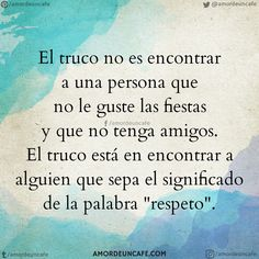 """El truco no es encontrar a una persona que no le guste las fiestas y que no tenga amigos. El truco está en encontrar a alguien que sepa el significado de la palabra """"respeto""""."""
