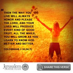Colossians 1:10    Then the way you live will always honor and please the Lord, and your lives will produce every kind of good fruit. All the while, you will grow as you learn to know God better and better.    Leave your PRAYERS below and encourage others to pray for peace in Jerusalem when you LIKE and SHARE this verse.