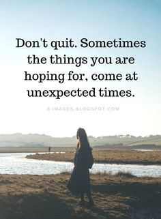 Don't quit. Sometimes the things you are hoping for, come at unexpected times | Don't Quit Quotes - Quotes