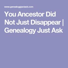 You Ancestor Did Not Just Disappear | Genealogy Just Ask