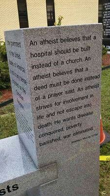 An atheist believes that a hospital should be built instead of a church. An atheist believes that a deed must be done instead of a prayer said. An atheist strives for involvement in life and not escape into death. They want disease Conquered, poverty banished, war eliminated.